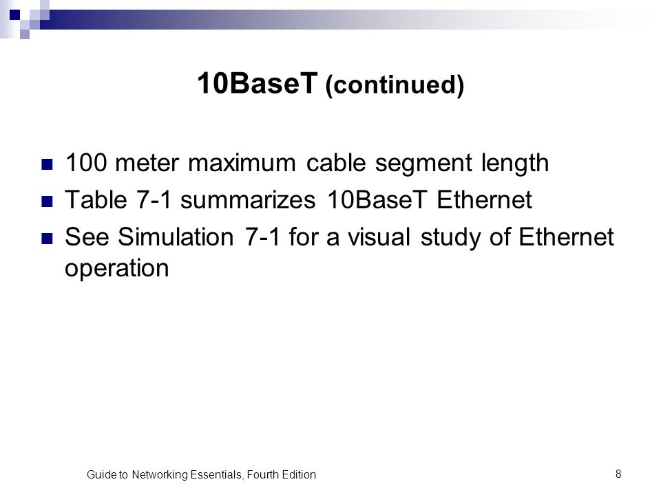 Guide to Networking Essentials, Fourth Edition8 10BaseT (continued) 100 meter maximum cable segment length Table 7-1 summarizes 10BaseT Ethernet See S