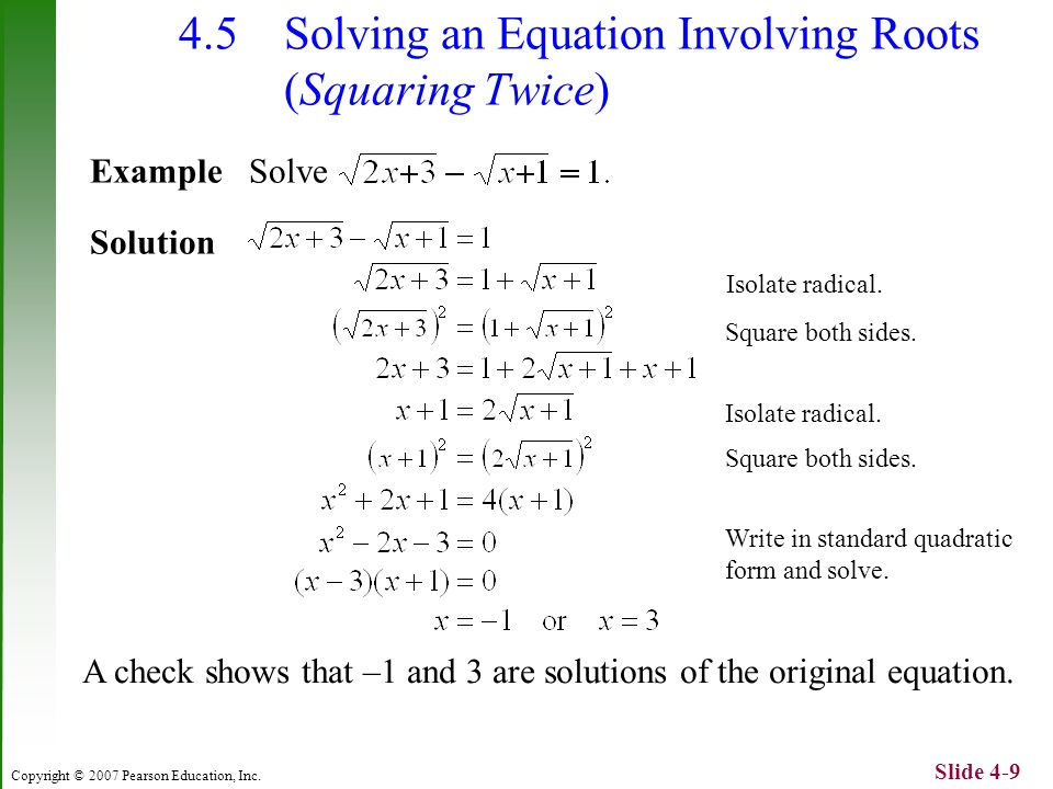 Copyright © 2007 Pearson Education, Inc. Slide 4-9 4.5 Solving an Equation Involving Roots (Squaring Twice) Example Solve Solution A check shows that