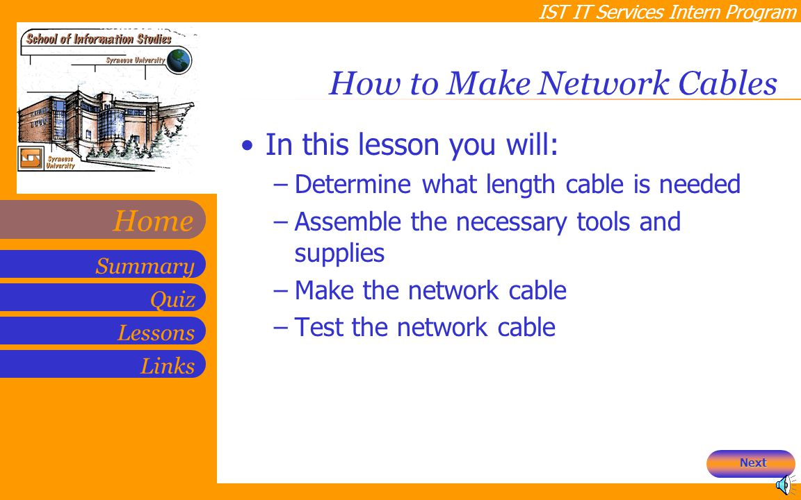 IST IT Services Intern Program Quiz Lessons Summary Links Home How to Make Network Cables In this lesson you will: –Determine what length cable is needed –Assemble the necessary tools and supplies –Make the network cable –Test the network cable Next