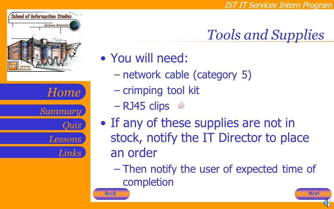 IST IT Services Intern Program Quiz Lessons Summary Links Home Tools and Supplies You will need: –network cable (category 5) –crimping tool kit –RJ45 clips If any of these supplies are not in stock, notify the IT Director to place an order –Then notify the user of expected time of completion Next Back