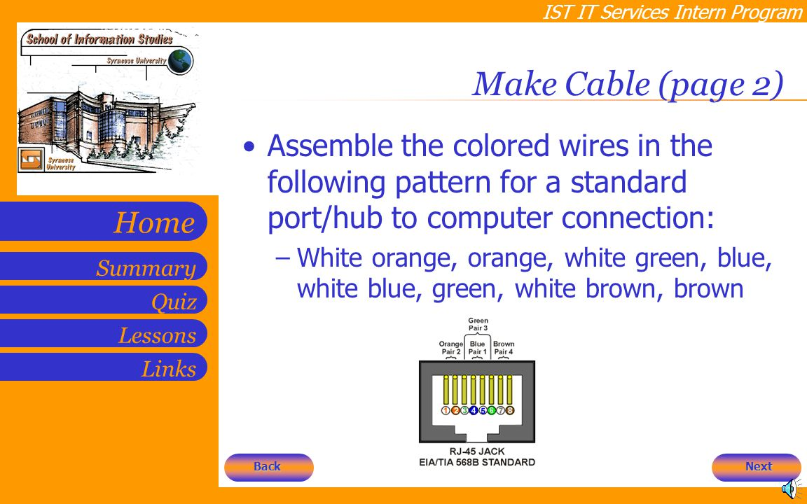 IST IT Services Intern Program Quiz Lessons Summary Links Home Make Cable (page 2) Assemble the colored wires in the following pattern for a standard port/hub to computer connection: –White orange, orange, white green, blue, white blue, green, white brown, brown Next Back