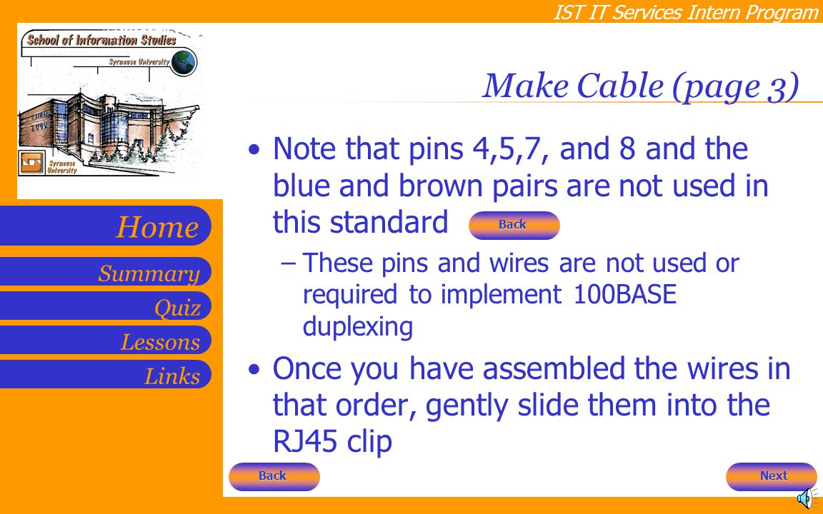 IST IT Services Intern Program Quiz Lessons Summary Links Home Make Cable (page 3) Note that pins 4,5,7, and 8 and the blue and brown pairs are not used in this standard –These pins and wires are not used or required to implement 100BASE duplexing Once you have assembled the wires in that order, gently slide them into the RJ45 clip Next Back Back