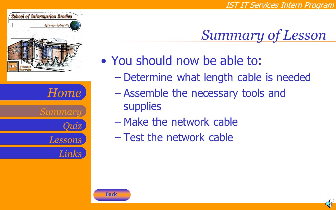 IST IT Services Intern Program Quiz Lessons Summary Links Home Summary of Lesson You should now be able to: –Determine what length cable is needed –As