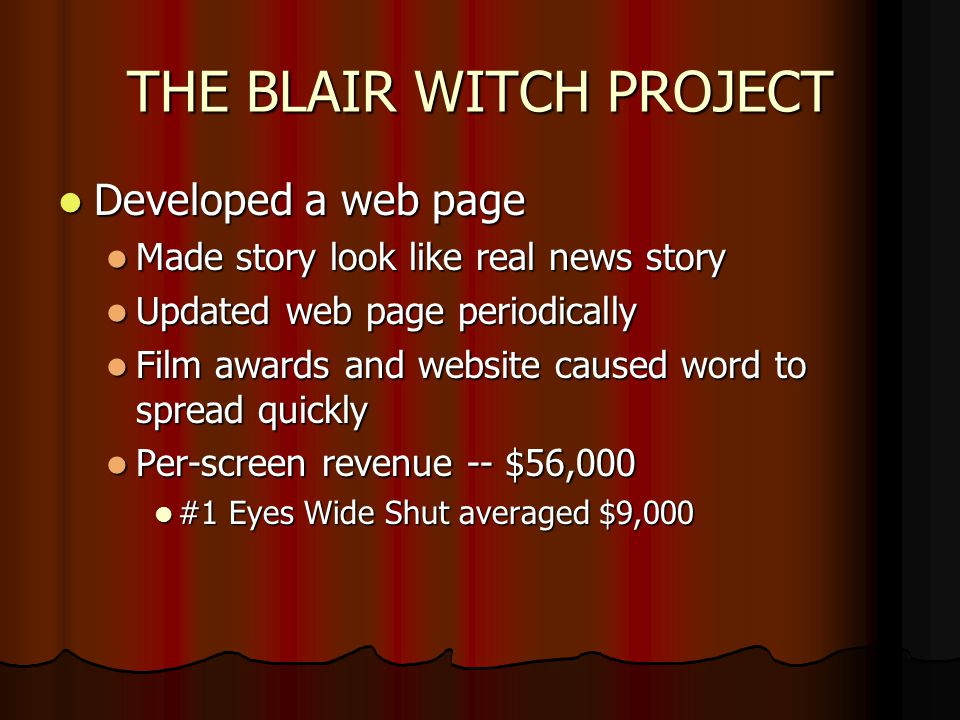 THE BLAIR WITCH PROJECT Developed a web page Developed a web page Made story look like real news story Made story look like real news story Updated we