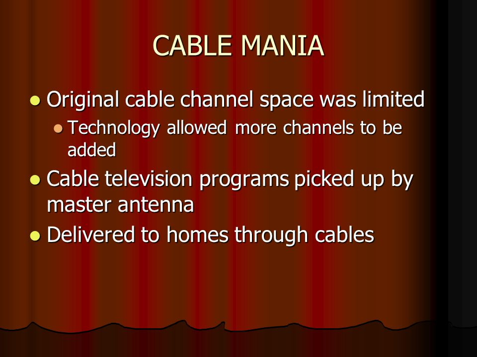 CABLE MANIA Original cable channel space was limited Original cable channel space was limited Technology allowed more channels to be added Technology