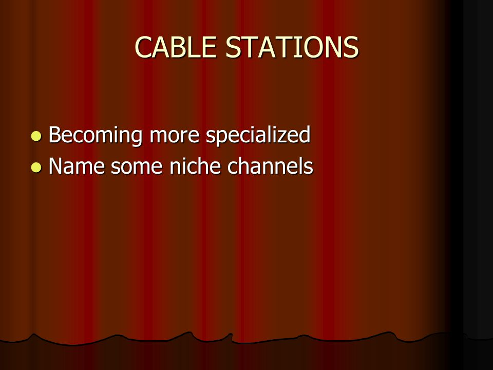 CABLE STATIONS Becoming more specialized Becoming more specialized Name some niche channels Name some niche channels