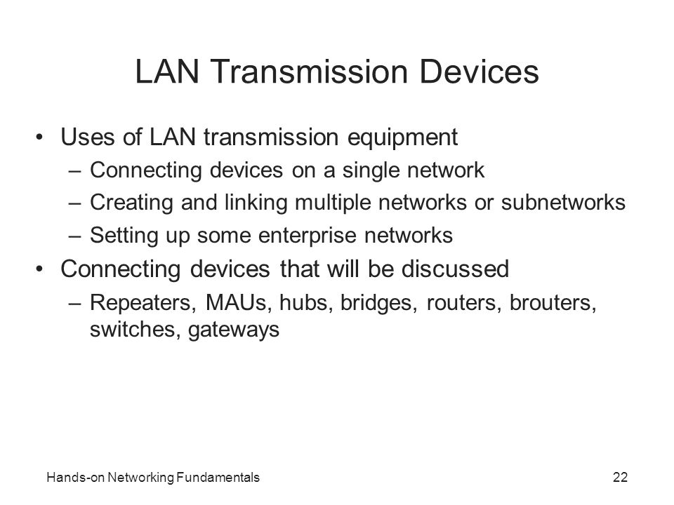 Hands-on Networking Fundamentals22 LAN Transmission Devices Uses of LAN transmission equipment –Connecting devices on a single network –Creating and l
