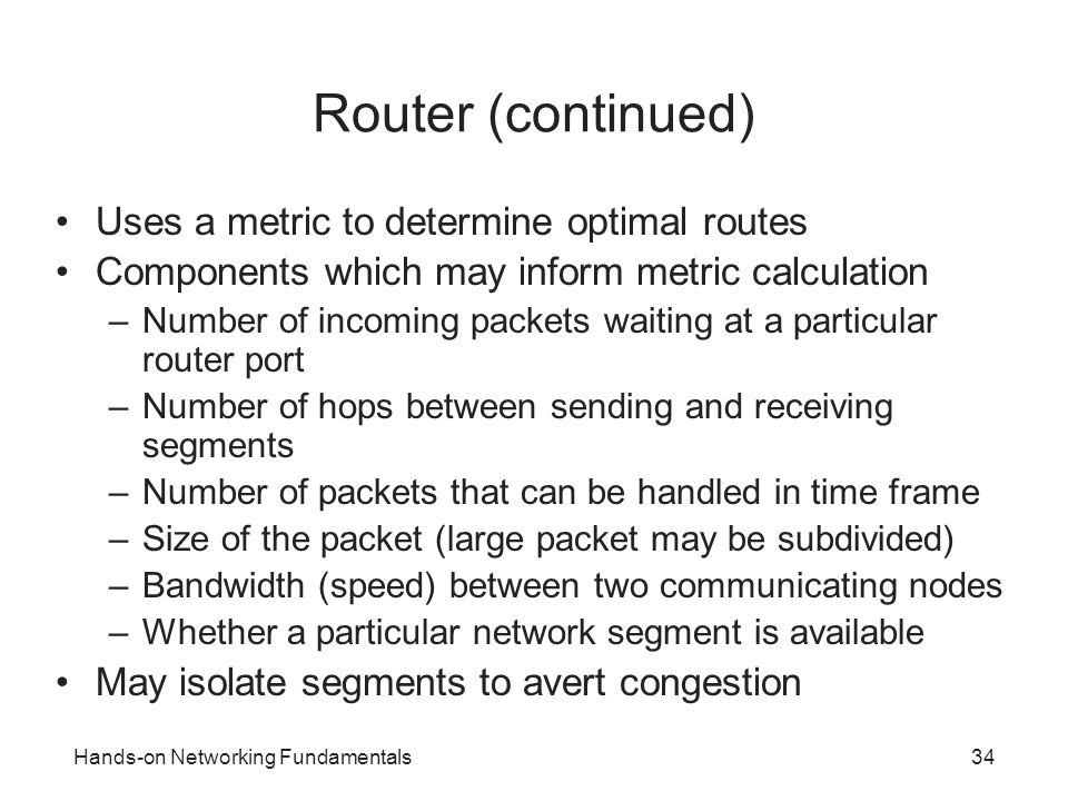 Hands-on Networking Fundamentals34 Router (continued) Uses a metric to determine optimal routes Components which may inform metric calculation –Number