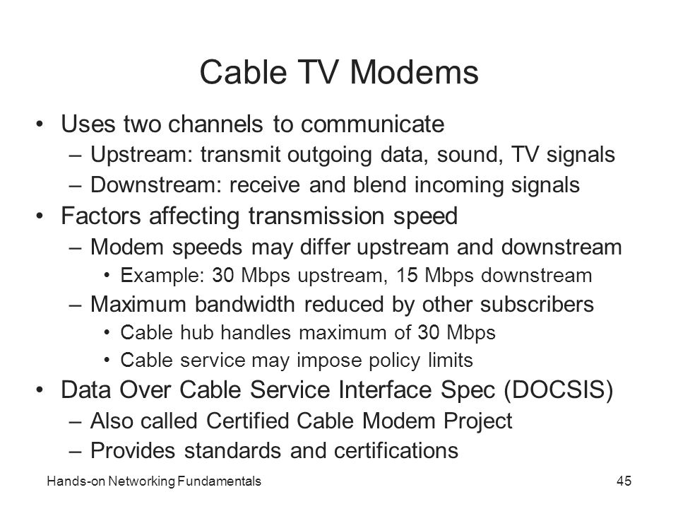 Hands-on Networking Fundamentals45 Cable TV Modems Uses two channels to communicate –Upstream: transmit outgoing data, sound, TV signals –Downstream: