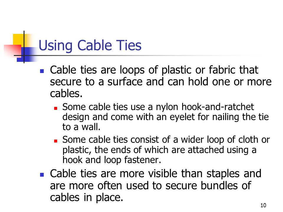 10 Using Cable Ties Cable ties are loops of plastic or fabric that secure to a surface and can hold one or more cables.