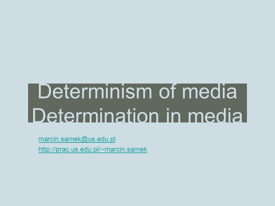Determinism of media Determination in media marcin.sarnek@us.edu.pl http://prac.us.edu.pl/~marcin.sarnek