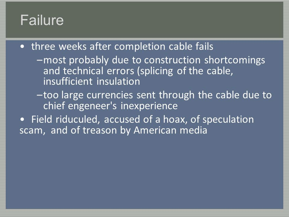 Failure three weeks after completion cable fails –most probably due to construction shortcomings and technical errors (splicing of the cable, insufficient insulation –too large currencies sent through the cable due to chief engeneer s inexperience Field riduculed, accused of a hoax, of speculation scam, and of treason by American media