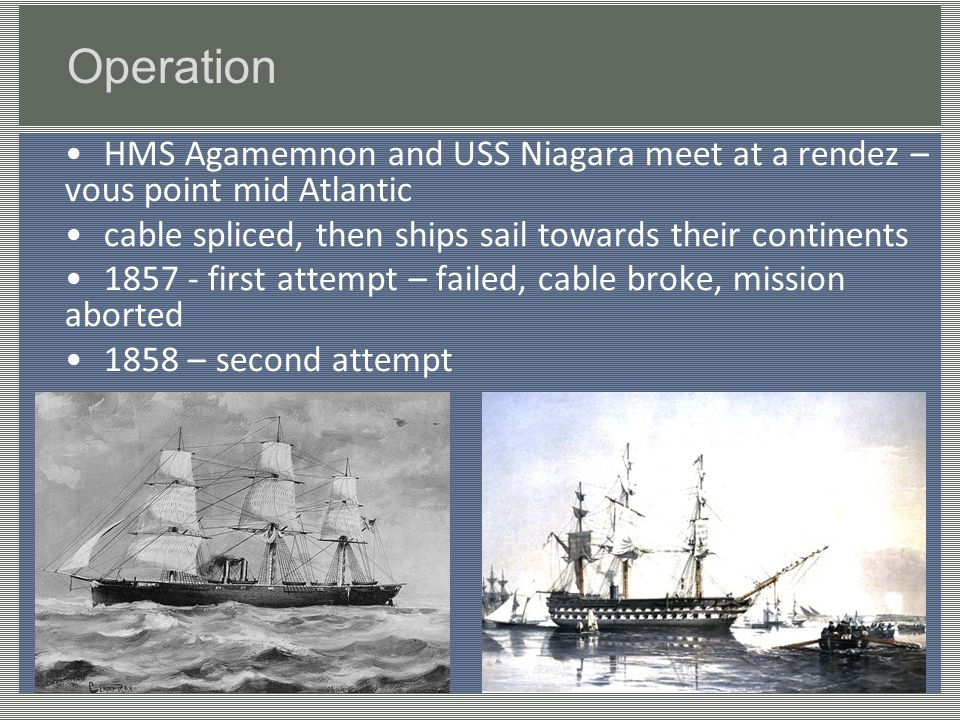 Operation HMS Agamemnon and USS Niagara meet at a rendez – vous point mid Atlantic cable spliced, then ships sail towards their continents first attempt – failed, cable broke, mission aborted 1858 – second attempt