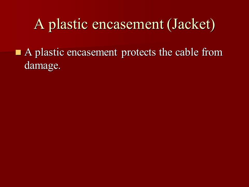 A plastic encasement (Jacket) A plastic encasement protects the cable from damage.