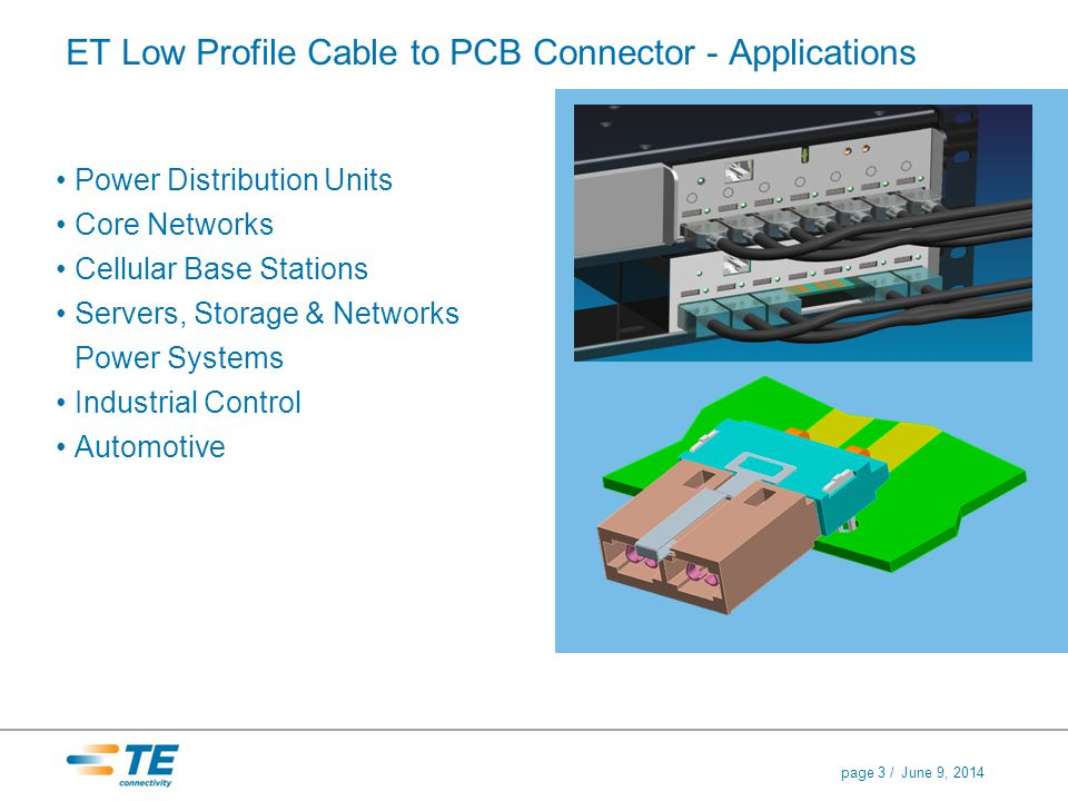 June 9, 2014page 3 / ET Low Profile Cable to PCB Connector - Applications Power Distribution Units Core Networks Cellular Base Stations Servers, Stora