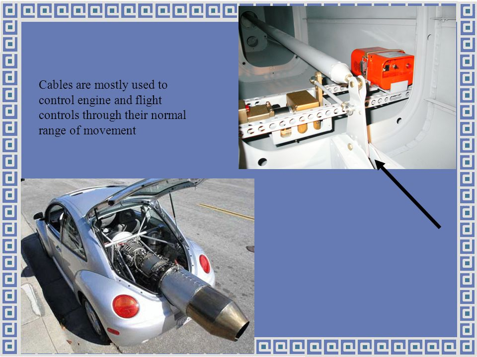 Cables are mostly used to control engine and flight controls through their normal range of movement