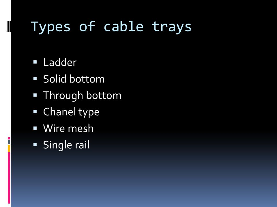 Types of cable trays Ladder Solid bottom Through bottom Chanel type Wire mesh Single rail