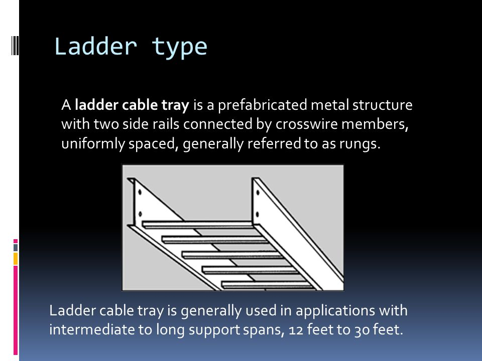 Ladder type A ladder cable tray is a prefabricated metal structure with two side rails connected by crosswire members, uniformly spaced, generally referred to as rungs.