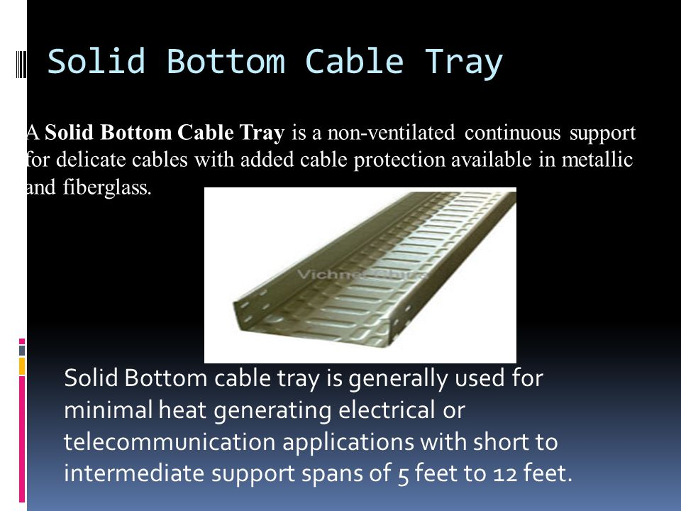 Solid Bottom Cable Tray A Solid Bottom Cable Tray is a non-ventilated continuous support for delicate cables with added cable protection available in metallic and fiberglass.