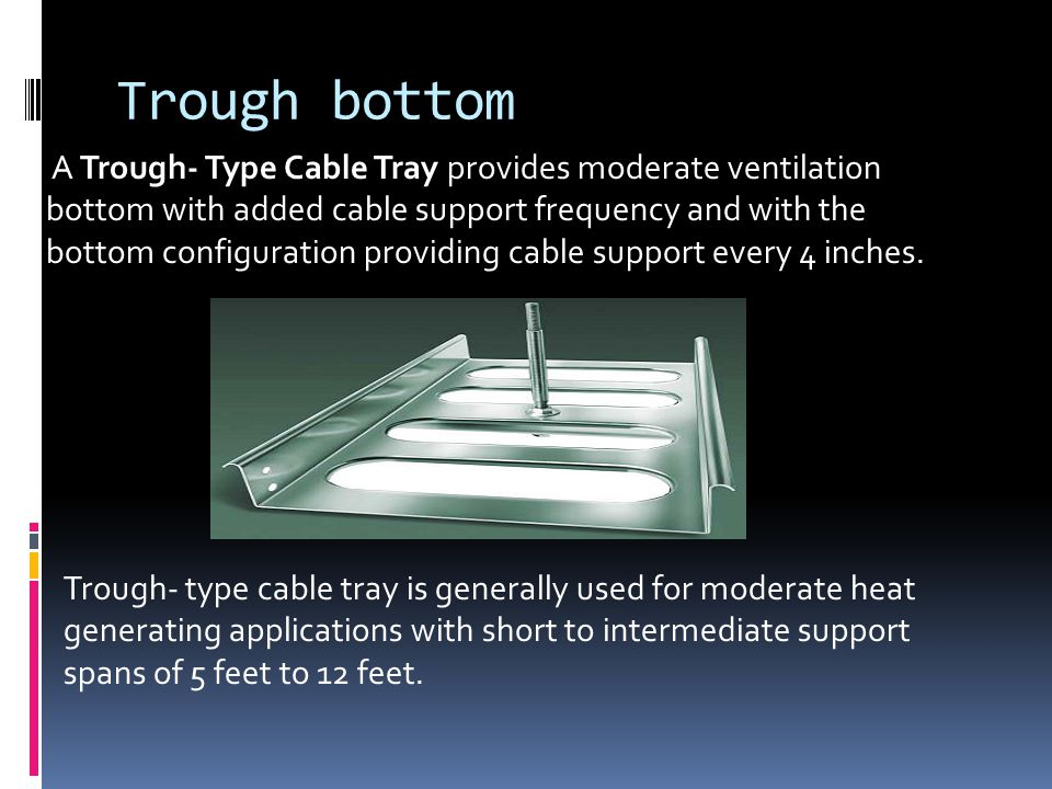 Channel Cable Tray A Channel Cable Tray is a prefabricated metal structure consisting of one piece ventilated channel section not exceeding 4 inches in width.