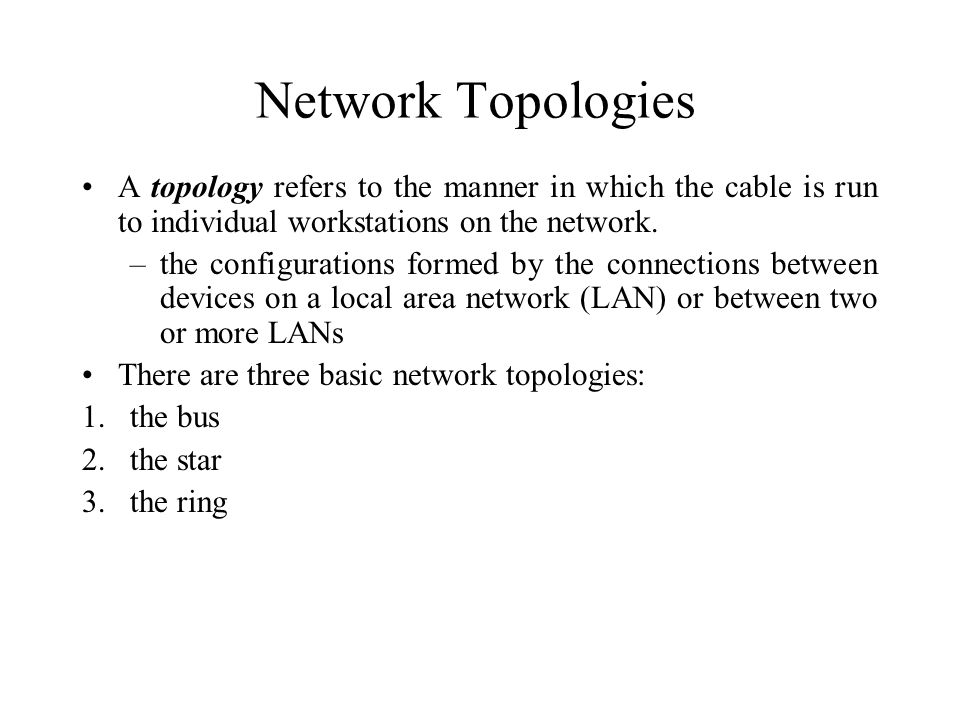 Network Topologies A topology refers to the manner in which the cable is run to individual workstations on the network. –the configurations formed by