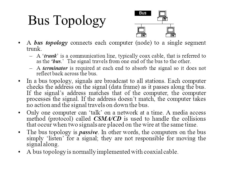 Bus Topology A bus topology connects each computer (node) to a single segment trunk. –A trunk is a communication line, typically coax cable, that is r
