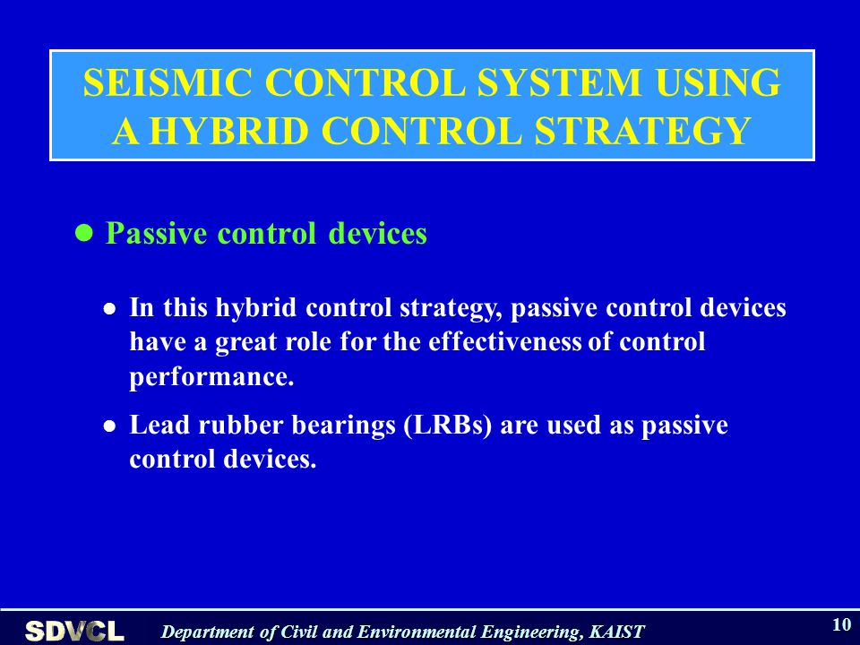 Department of Civil and Environmental Engineering, KAIST 10 Passive control devices SEISMIC CONTROL SYSTEM USING A HYBRID CONTROL STRATEGY In this hybrid control strategy, passive control devices have a great role for the effectiveness of control performance.
