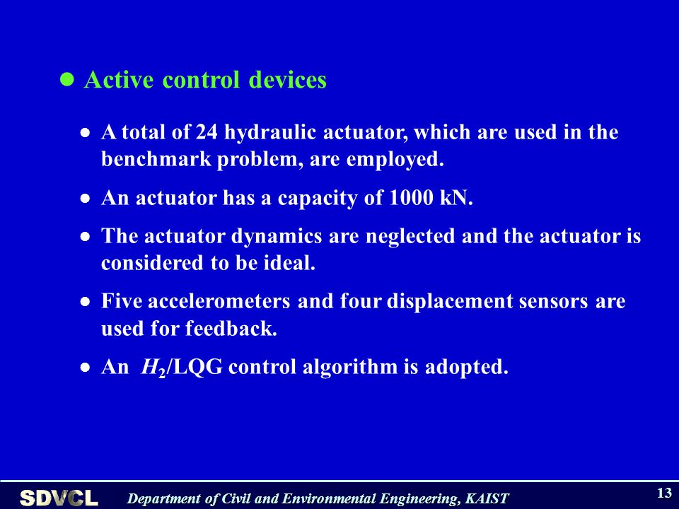 Department of Civil and Environmental Engineering, KAIST 13 Active control devices A total of 24 hydraulic actuator, which are used in the benchmark problem, are employed.