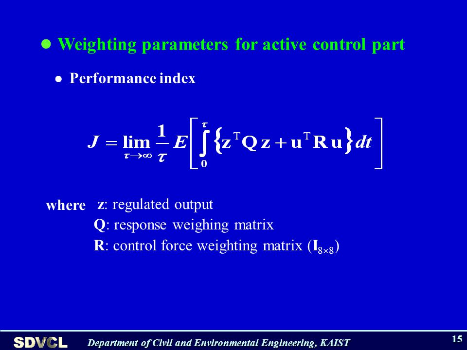 Department of Civil and Environmental Engineering, KAIST 15 z: regulated output Q: response weighing matrix R: control force weighting matrix (I 8 8 ) Weighting parameters for active control part Performance index where