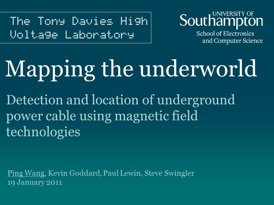 Mapping the underworld Ping Wang, Kevin Goddard, Paul Lewin, Steve Swingler 19 January 2011 Detection and location of underground power cable using magnetic field technologies