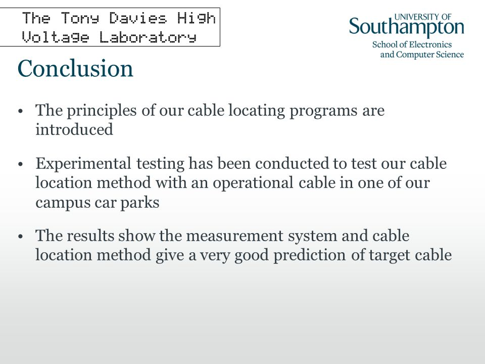 Conclusion The principles of our cable locating programs are introduced Experimental testing has been conducted to test our cable location method with an operational cable in one of our campus car parks The results show the measurement system and cable location method give a very good prediction of target cable