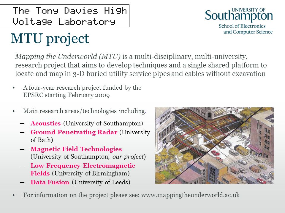 MTU project Mapping the Underworld (MTU) is a multi-disciplinary, multi-university, research project that aims to develop techniques and a single shared platform to locate and map in 3-D buried utility service pipes and cables without excavation Acoustics (University of Southampton) Ground Penetrating Radar (University of Bath) Magnetic Field Technologies (University of Southampton, our project ) Low-Frequency Electromagnetic Fields (University of Birmingham) Data Fusion (University of Leeds) A four-year research project funded by the EPSRC starting February 2009 Main research areas/technologies including : For information on the project please see: www.mappingtheunderworld.ac.uk