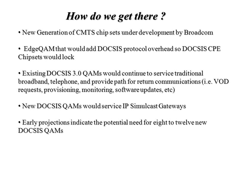 New Generation of CMTS chip sets under development by Broadcom New Generation of CMTS chip sets under development by Broadcom EdgeQAM that would add DOCSIS protocol overhead so DOCSIS CPE Chipsets would lock EdgeQAM that would add DOCSIS protocol overhead so DOCSIS CPE Chipsets would lock Existing DOCSIS 3.0 QAMs would continue to service traditional broadband, telephone, and provide path for return communications (i.e.
