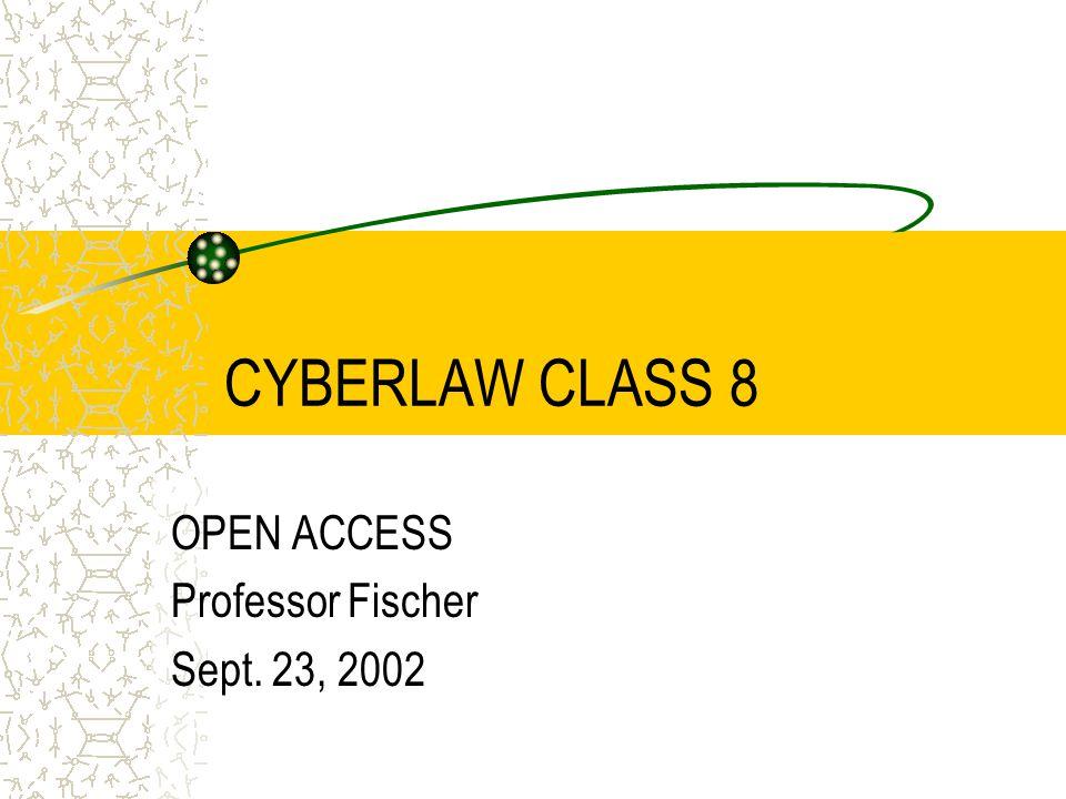 CYBERLAW CLASS 8 OPEN ACCESS Professor Fischer Sept. 23, 2002