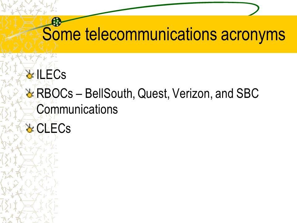Some telecommunications acronyms ILECs RBOCs – BellSouth, Quest, Verizon, and SBC Communications CLECs
