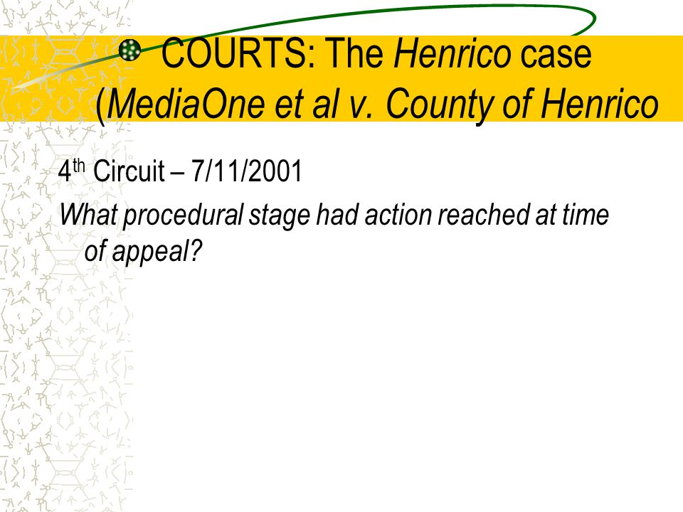 COURTS: The Henrico case ( MediaOne et al v. County of Henrico 4 th Circuit – 7/11/2001 What procedural stage had action reached at time of appeal?