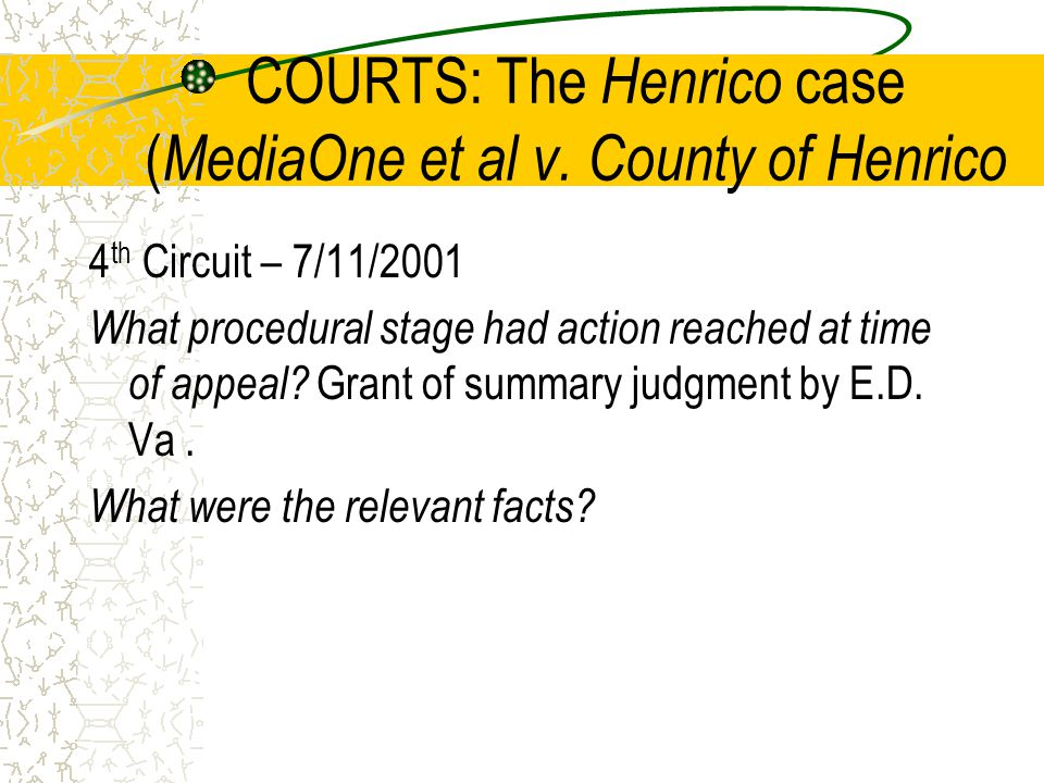 COURTS: The Henrico case ( MediaOne et al v. County of Henrico 4 th Circuit – 7/11/2001 What procedural stage had action reached at time of appeal? Gr