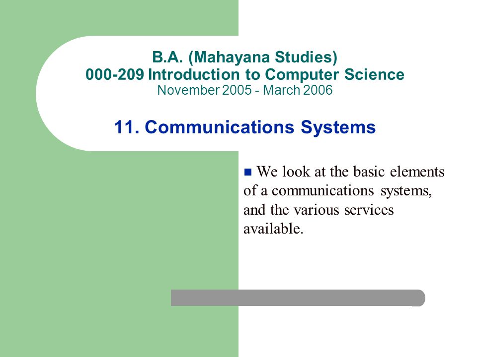 B.A. (Mahayana Studies) 000-209 Introduction to Computer Science November 2005 - March 2006 11. Communications Systems We look at the basic elements o