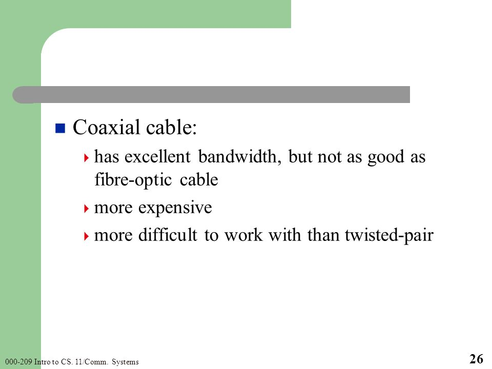 000-209 Intro to CS. 11/Comm. Systems 26 Coaxial cable: has excellent bandwidth, but not as good as fibre-optic cable more expensive more difficult to