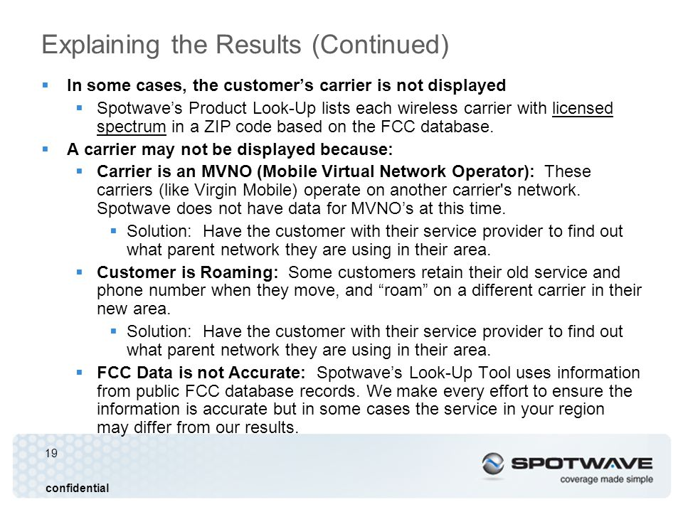 19 confidential Explaining the Results (Continued) In some cases, the customers carrier is not displayed Spotwaves Product Look-Up lists each wireless carrier with licensed spectrum in a ZIP code based on the FCC database.