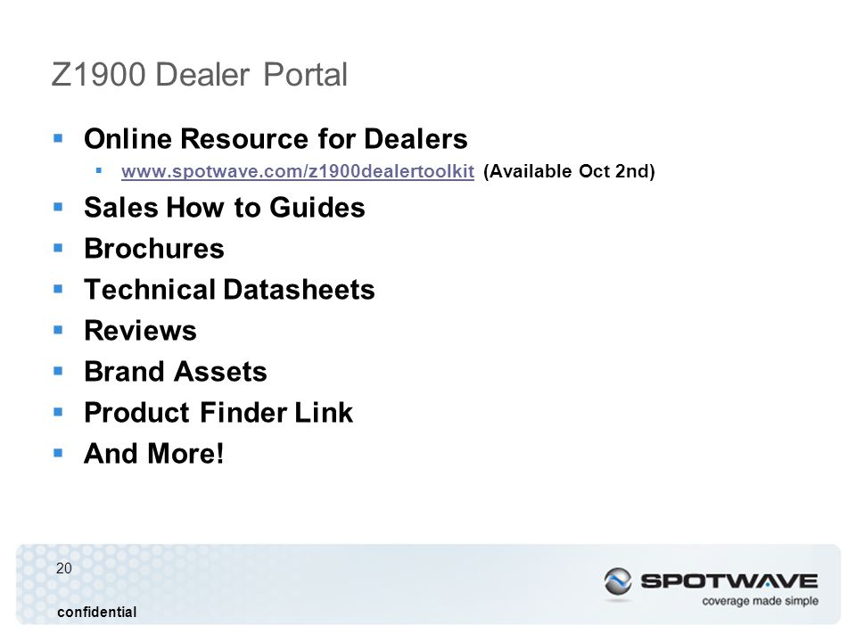 20 confidential Z1900 Dealer Portal Online Resource for Dealers www.spotwave.com/z1900dealertoolkit (Available Oct 2nd) www.spotwave.com/z1900dealertoolkit Sales How to Guides Brochures Technical Datasheets Reviews Brand Assets Product Finder Link And More!