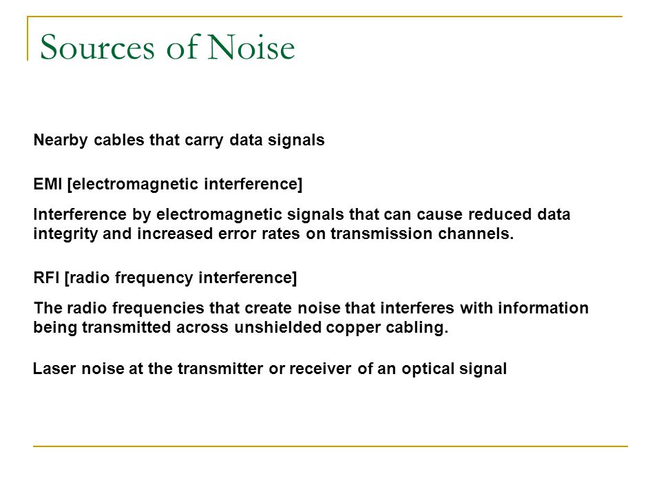 Sources of Noise EMI [electromagnetic interference] Interference by electromagnetic signals that can cause reduced data integrity and increased error rates on transmission channels.