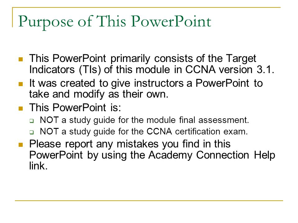 Purpose of This PowerPoint This PowerPoint primarily consists of the Target Indicators (TIs) of this module in CCNA version 3.1.