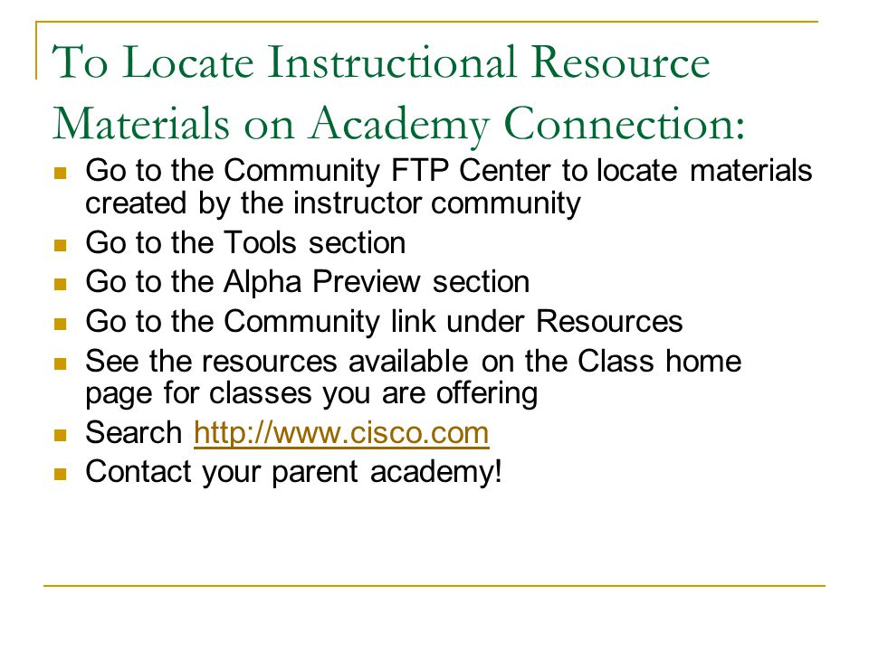 To Locate Instructional Resource Materials on Academy Connection: Go to the Community FTP Center to locate materials created by the instructor community Go to the Tools section Go to the Alpha Preview section Go to the Community link under Resources See the resources available on the Class home page for classes you are offering Search http://www.cisco.comhttp://www.cisco.com Contact your parent academy!