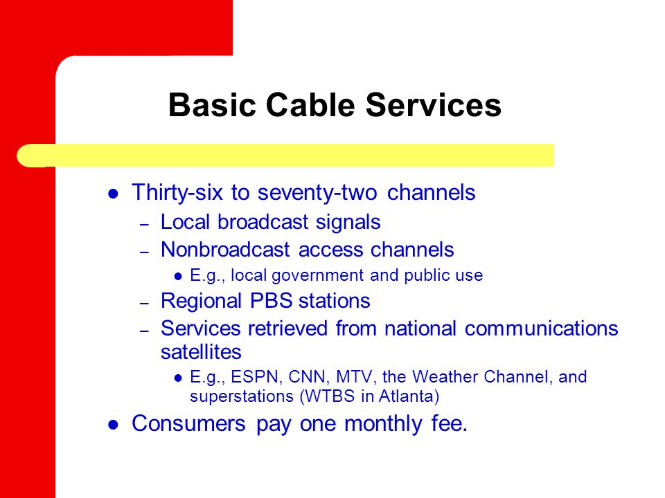 Thirty-six to seventy-two channels – Local broadcast signals – Nonbroadcast access channels E.g., local government and public use – Regional PBS stations – Services retrieved from national communications satellites E.g., ESPN, CNN, MTV, the Weather Channel, and superstations (WTBS in Atlanta) Consumers pay one monthly fee.