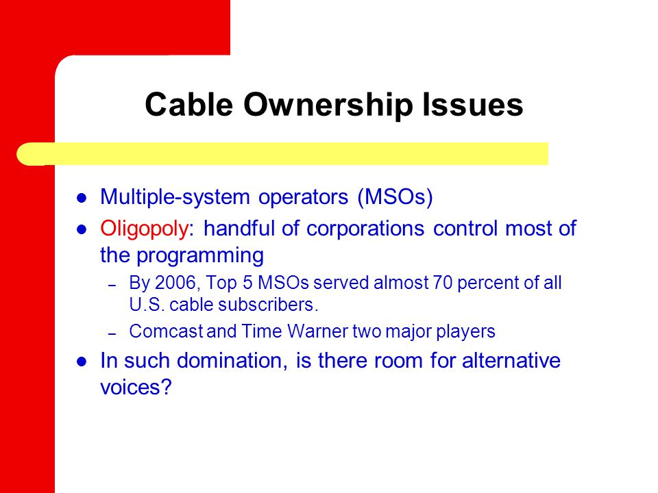 Cable Ownership Issues Multiple-system operators (MSOs) Oligopoly: handful of corporations control most of the programming – By 2006, Top 5 MSOs served almost 70 percent of all U.S.