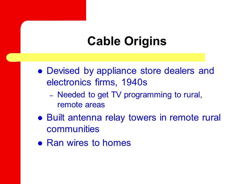 First small cable systems In communities where mountains or tall buildings blocked broadcast signals Served 10 percent of U.S., with twelve channels Advantages: – No over-the-air interference – Increased channel capacity CATV: Community Antenna TV