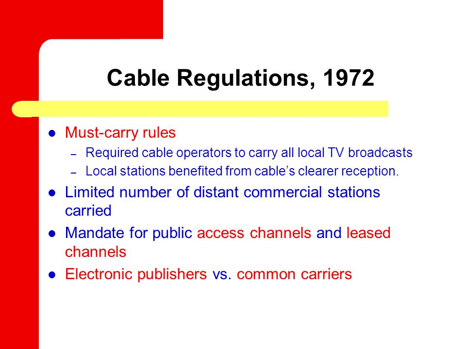 Cable Regulations, 1972 Must-carry rules – Required cable operators to carry all local TV broadcasts – Local stations benefited from cables clearer reception.