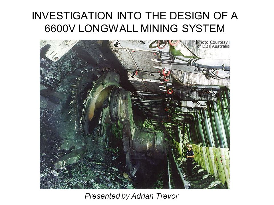 INVESTIGATION INTO THE DESIGN OF A 6600V LONGWALL MINING SYSTEM Presented by Adrian Trevor