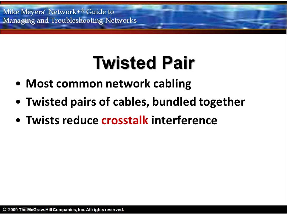 Most common network cabling Twisted pairs of cables, bundled together Twists reduce crosstalk interference Twisted Pair
